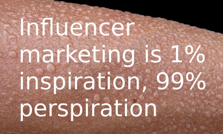 Influencer marketing is one percent inspiration, ninety nine percent perspiration